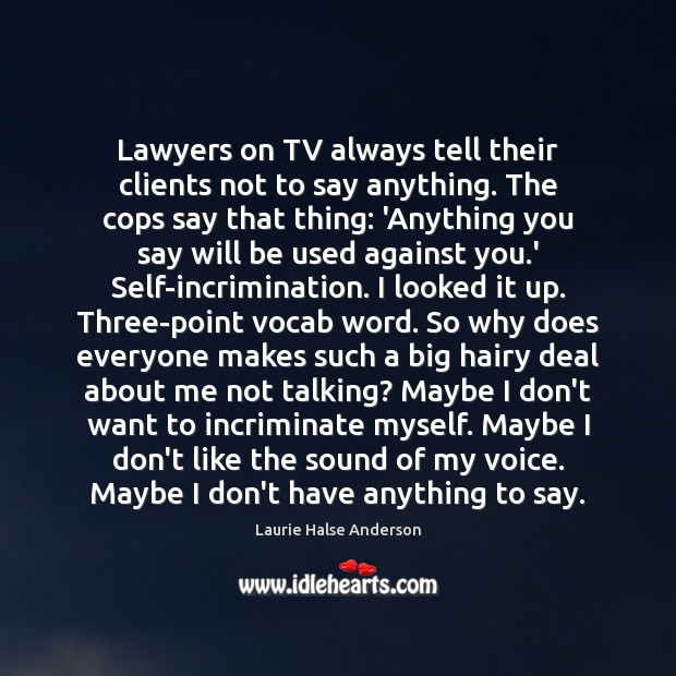 Laurie Halse Anderson Picture Quote image saying: Lawyers on TV always tell their clients not to say anything. The