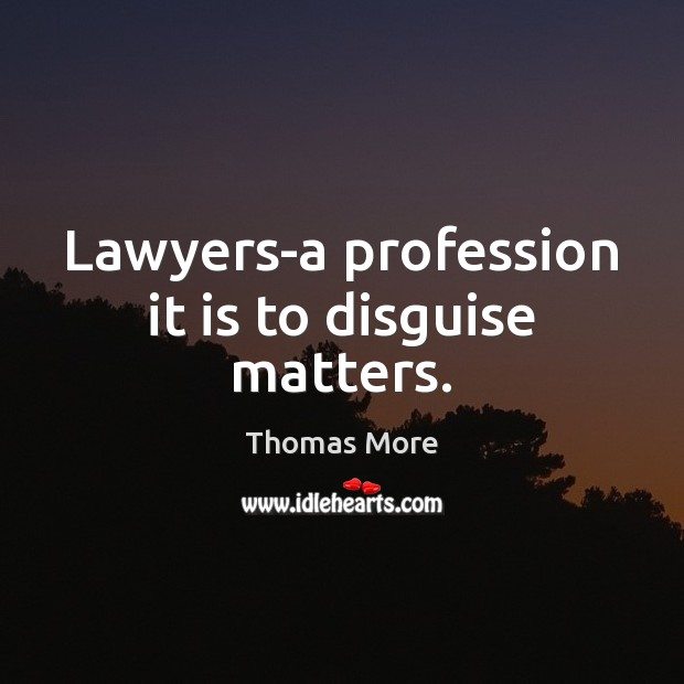Lawyers-a profession it is to disguise matters. Thomas More Picture Quote