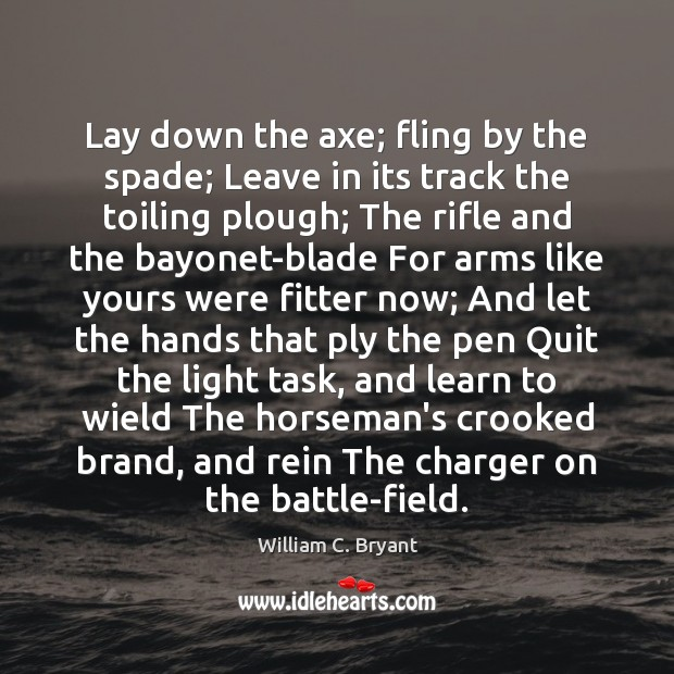 Lay down the axe; fling by the spade; Leave in its track Image