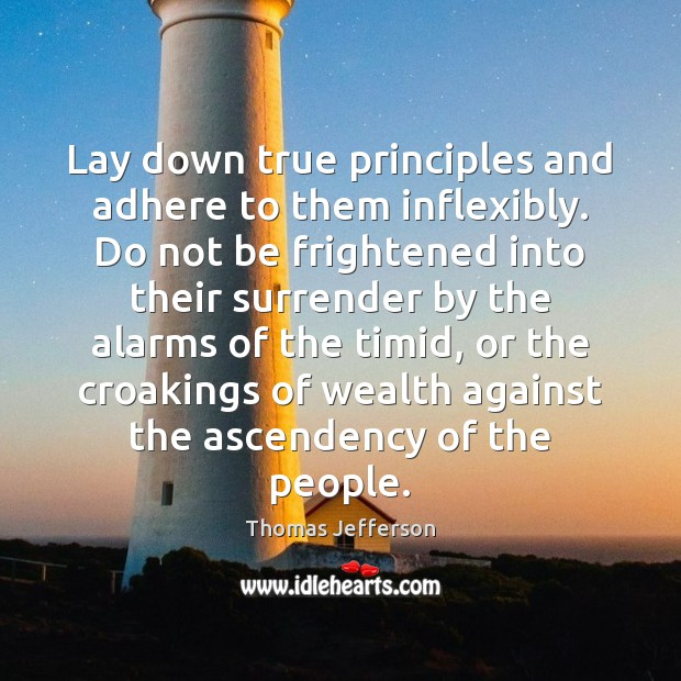 Lay down true principles and adhere to them inflexibly. Do not be Thomas Jefferson Picture Quote