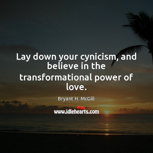 Lay down your cynicism, and believe in the transformational power of love. Bryant H. McGill Picture Quote