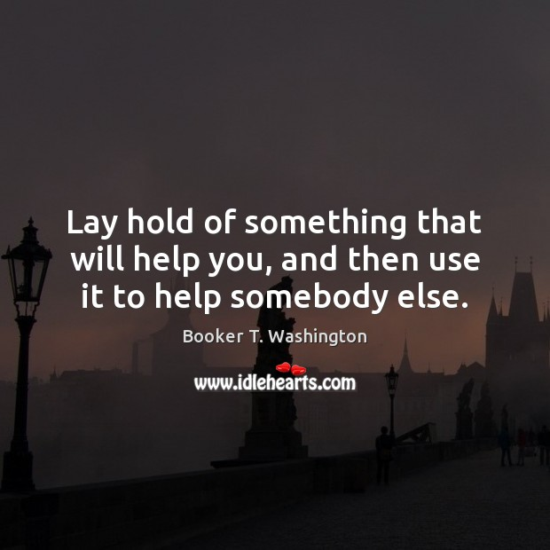 Image, Lay hold of something that will help you, and then use it to help somebody else.