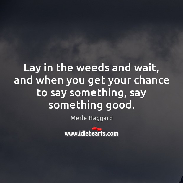 Lay in the weeds and wait, and when you get your chance Merle Haggard Picture Quote