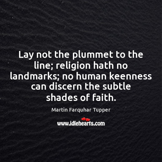 Lay not the plummet to the line; religion hath no landmarks; no Image