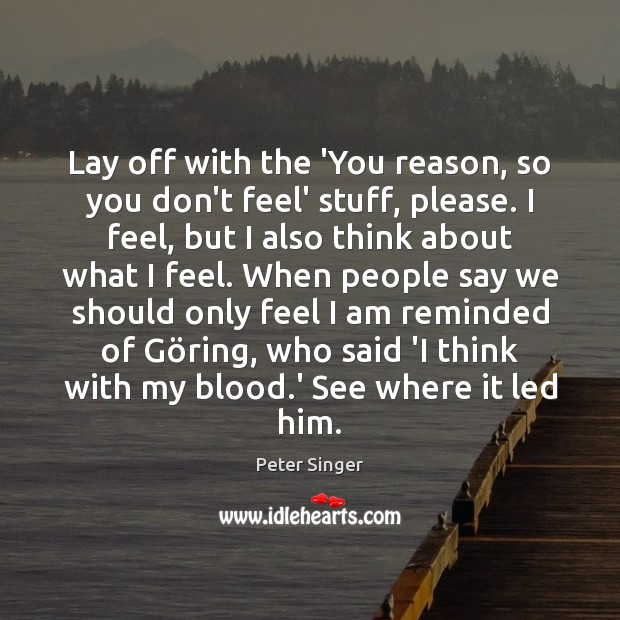 Lay off with the 'You reason, so you don't feel' stuff, please. Peter Singer Picture Quote