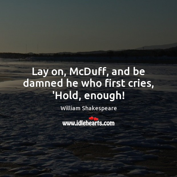 Image, Lay on, McDuff, and be damned he who first cries, 'Hold, enough!