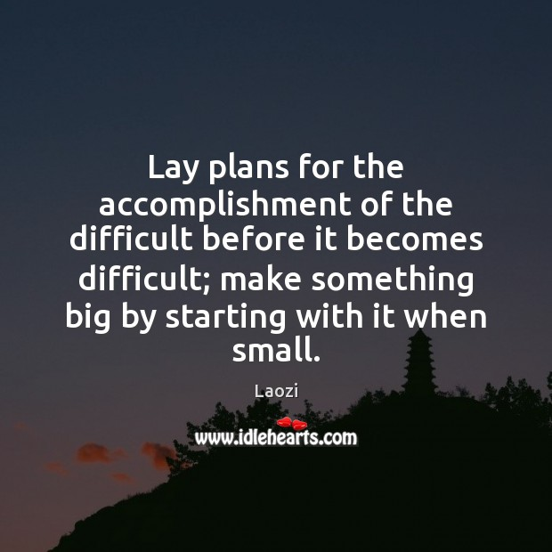 Image, Lay plans for the accomplishment of the difficult before it becomes difficult;