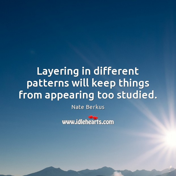 Layering in different patterns will keep things from appearing too studied. Nate Berkus Picture Quote