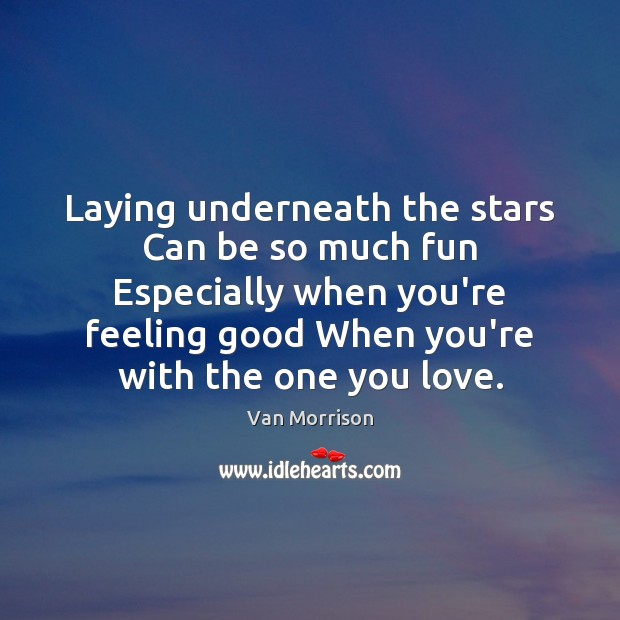 Laying underneath the stars Can be so much fun Especially when you're Van Morrison Picture Quote