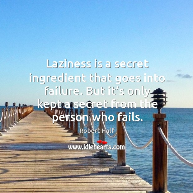 Laziness is a secret ingredient that goes into failure. But it's only kept a secret from the person who fails. Image