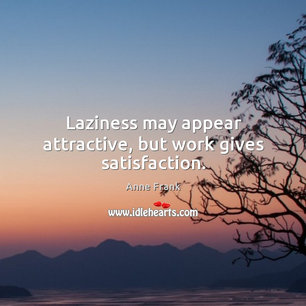 Laziness may appear attractive, but work gives satisfaction. Image