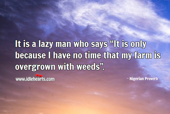 "It is a lazy man who says ""it is only because I have no time that my farm is overgrown with weeds"". Nigerian Proverbs Image"
