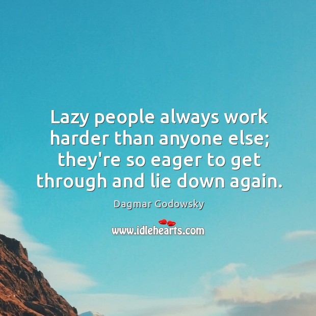 Lazy people always work harder than anyone else; they're so eager to Image