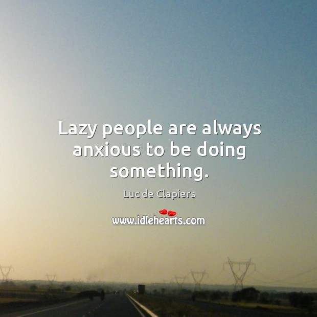 Lazy people are always anxious to be doing something. Image