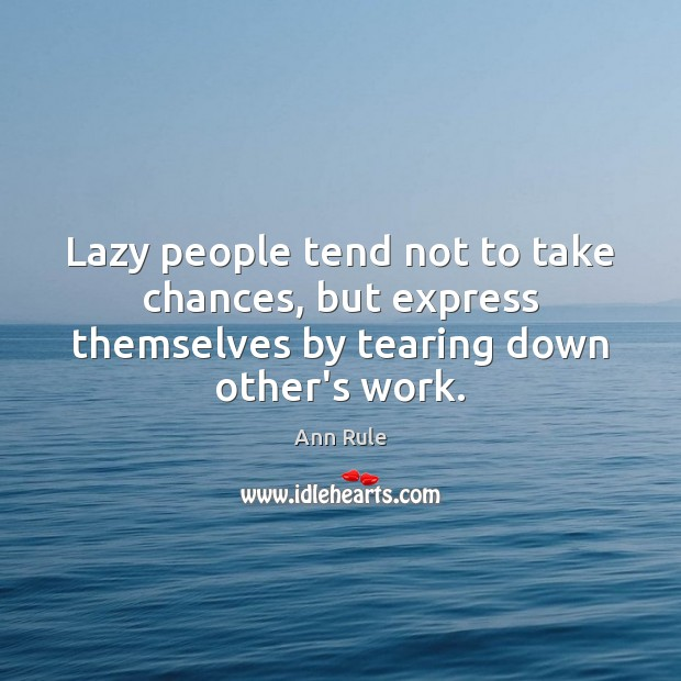 Image, Lazy people tend not to take chances, but express themselves by tearing down other's work.