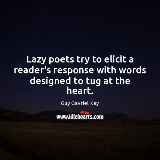 Lazy poets try to elicit a reader's response with words designed to tug at the heart. Guy Gavriel Kay Picture Quote