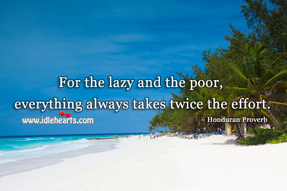 For the lazy and the poor, everything always takes twice the effort. Honduran Proverbs Image