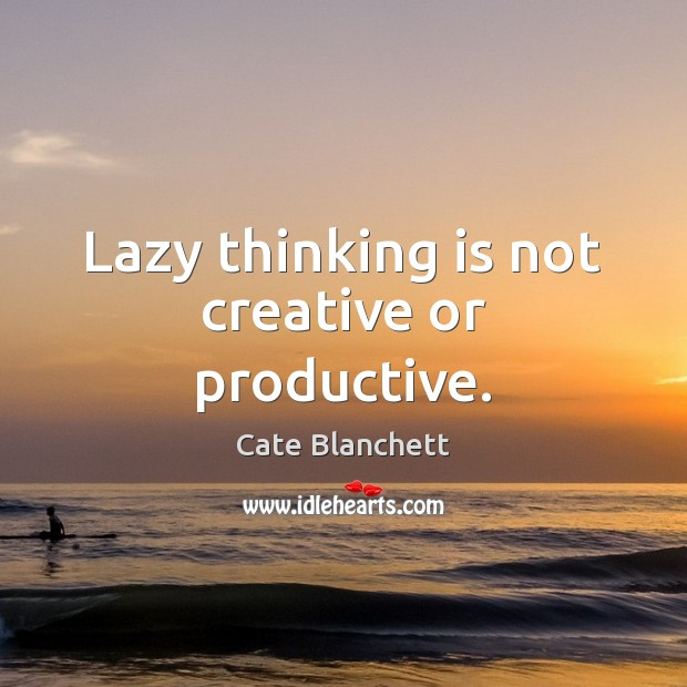 Lazy thinking is not creative or productive. Cate Blanchett Picture Quote