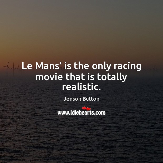 Le Mans' is the only racing movie that is totally realistic. Jenson Button Picture Quote