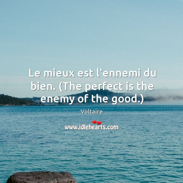 Image, Le mieux est l'ennemi du bien. (The perfect is the enemy of the good.)