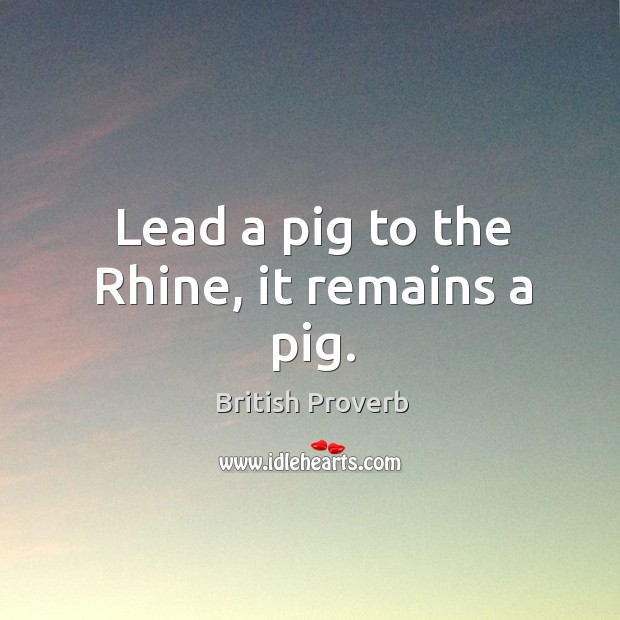 Lead a pig to the rhine, it remains a pig. British Proverbs Image