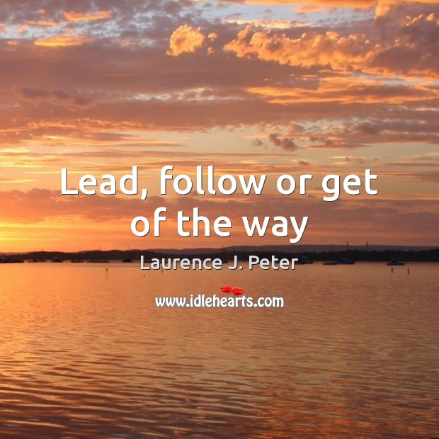 Lead, follow or get of the way Image