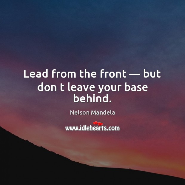 Lead from the front — but don t leave your base behind. Nelson Mandela Picture Quote