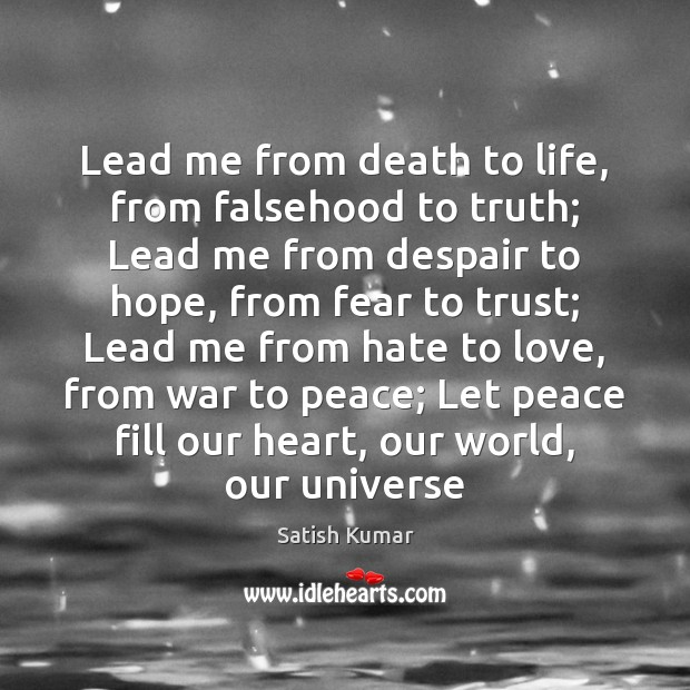 Lead me from death to life, from falsehood to truth; Lead me Satish Kumar Picture Quote