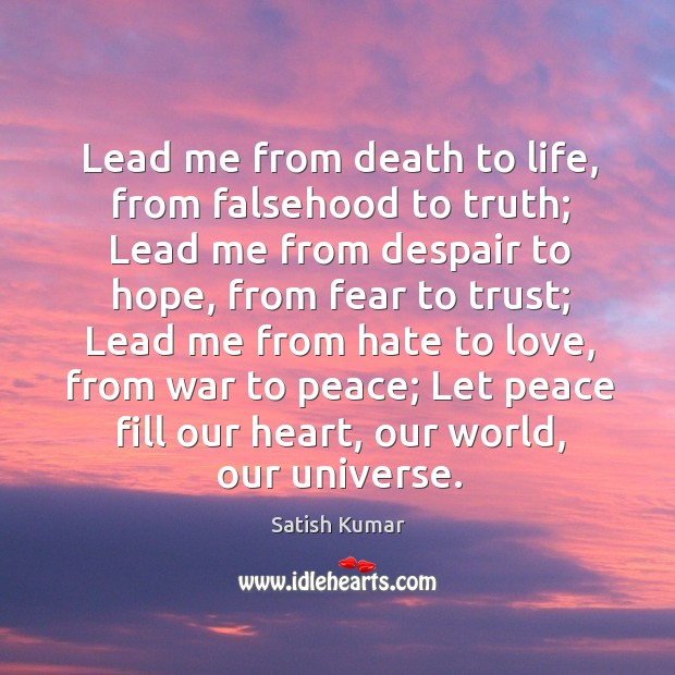 Lead me from death to life, from falsehood to truth; Satish Kumar Picture Quote