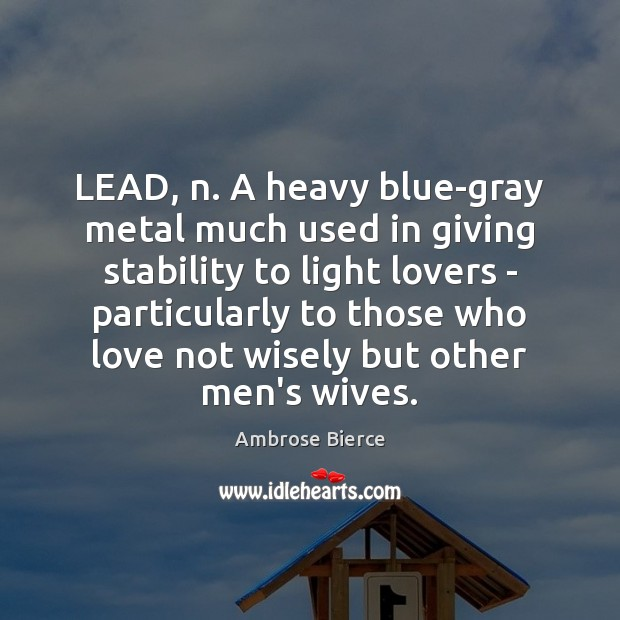 LEAD, n. A heavy blue-gray metal much used in giving stability to Image