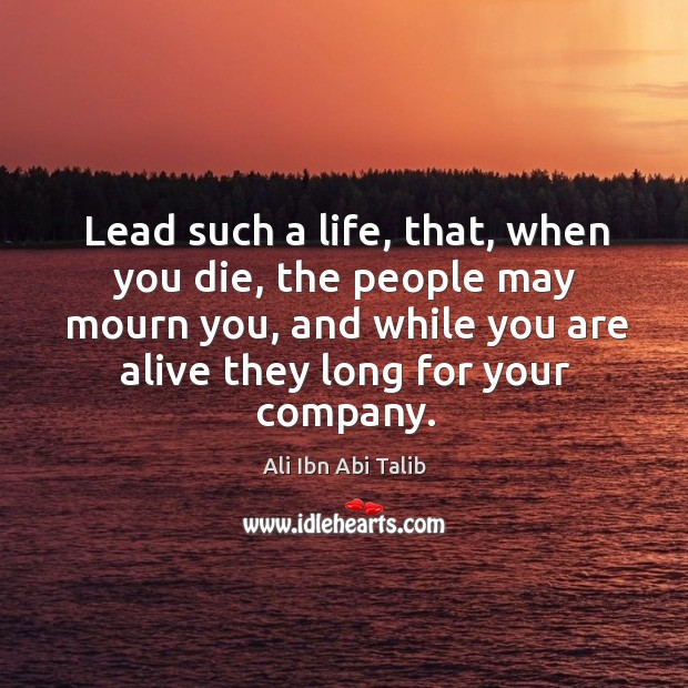 Lead such a life, that, when you die, the people may mourn Ali Ibn Abi Talib Picture Quote