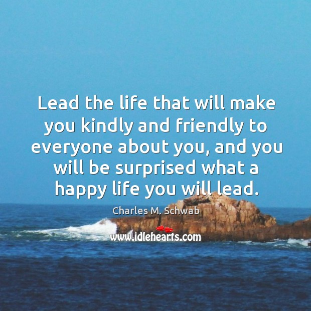 Lead the life that will make you kindly and friendly to everyone about you, and you will be surprised Charles M. Schwab Picture Quote