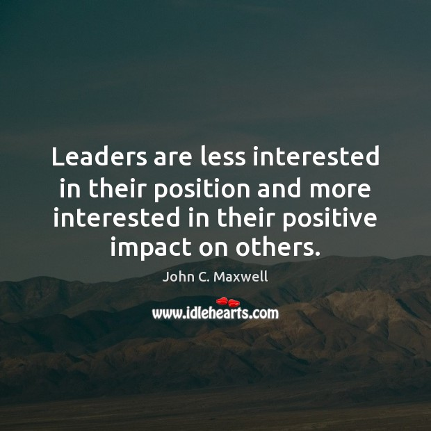 Leaders are less interested in their position and more interested in their John C. Maxwell Picture Quote