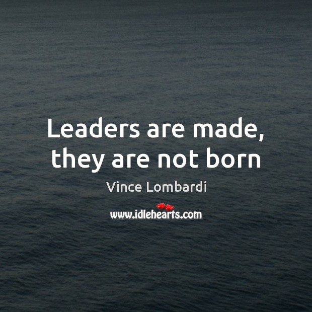 Leaders are made, they are not born Vince Lombardi Picture Quote