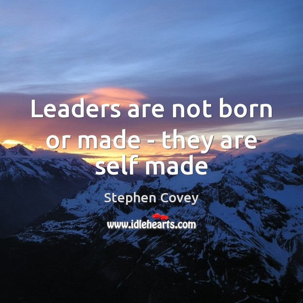 Leaders are not born or made – they are self made Stephen Covey Picture Quote