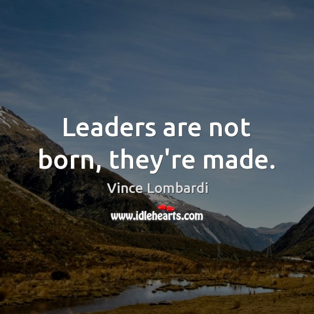 Leaders are not born, they're made. Vince Lombardi Picture Quote