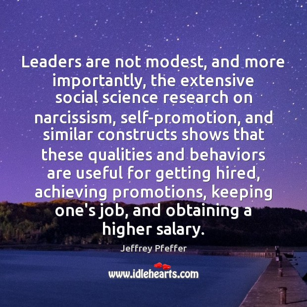 Leaders are not modest, and more importantly, the extensive social science research Jeffrey Pfeffer Picture Quote