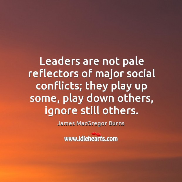 Leaders are not pale reflectors of major social conflicts; they play up some, play down others, ignore still others. Image