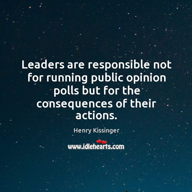 Leaders are responsible not for running public opinion polls but for the consequences of their actions. Image