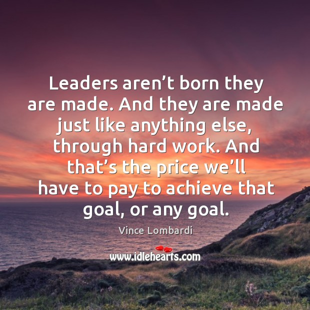 Image, Leaders aren't born they are made. And they are made just like anything else, through hard work.