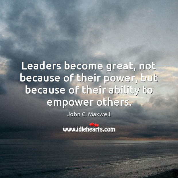 Leaders become great, not because of their power, but because of their John C. Maxwell Picture Quote
