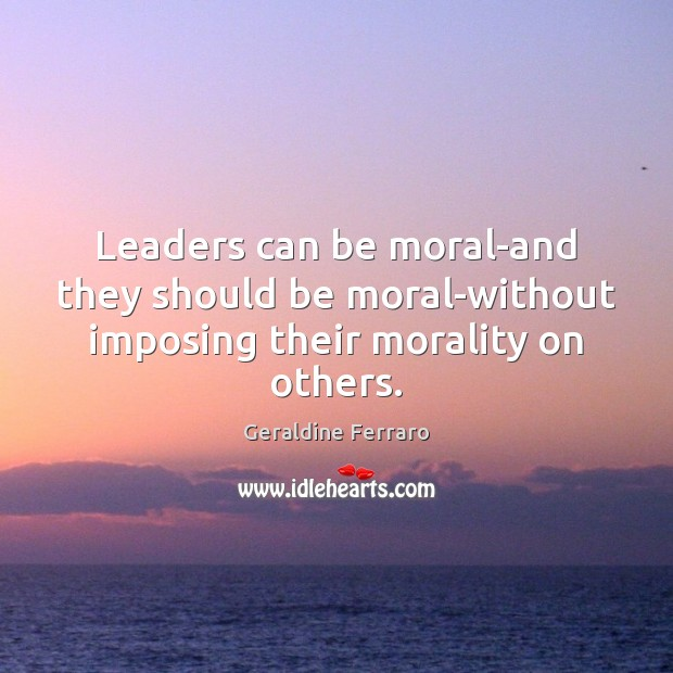 Leaders can be moral-and they should be moral-without imposing their morality on others. Geraldine Ferraro Picture Quote