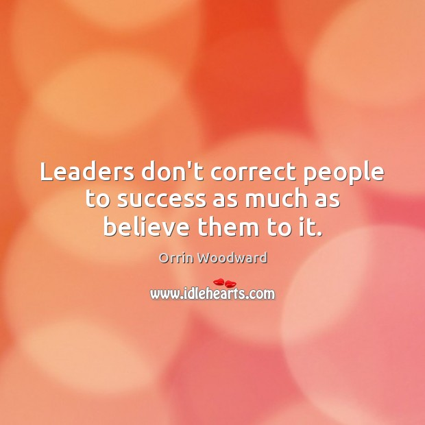 Image, Leaders don't correct people to success as much as believe them to it.