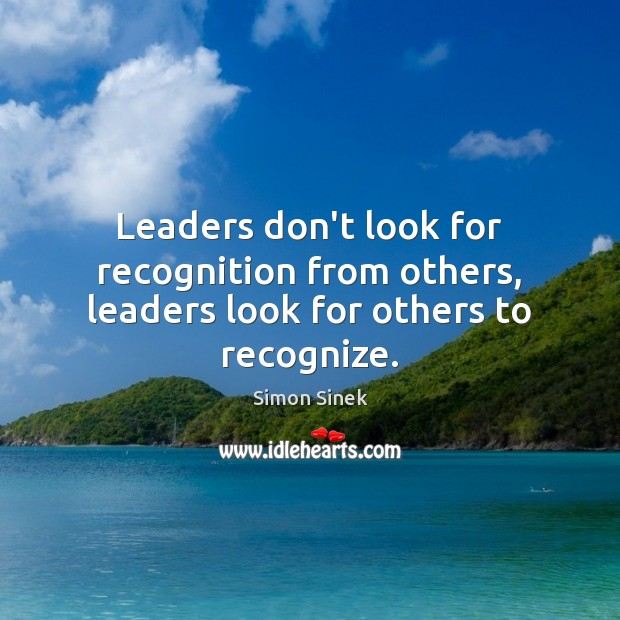Leaders don't look for recognition from others, leaders look for others to recognize. Simon Sinek Picture Quote
