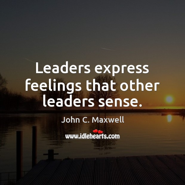 Leaders express feelings that other leaders sense. John C. Maxwell Picture Quote