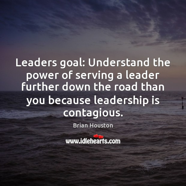 Leaders goal: Understand the power of serving a leader further down the Leadership Quotes Image