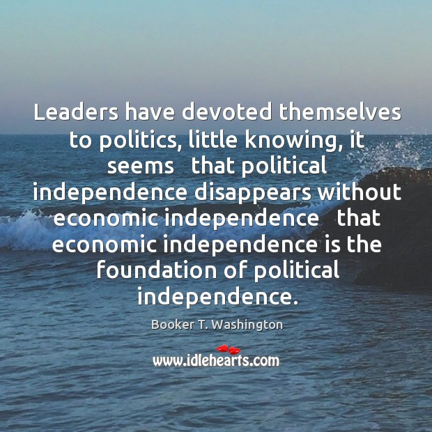 Image, Leaders have devoted themselves to politics, little knowing, it seems   that political