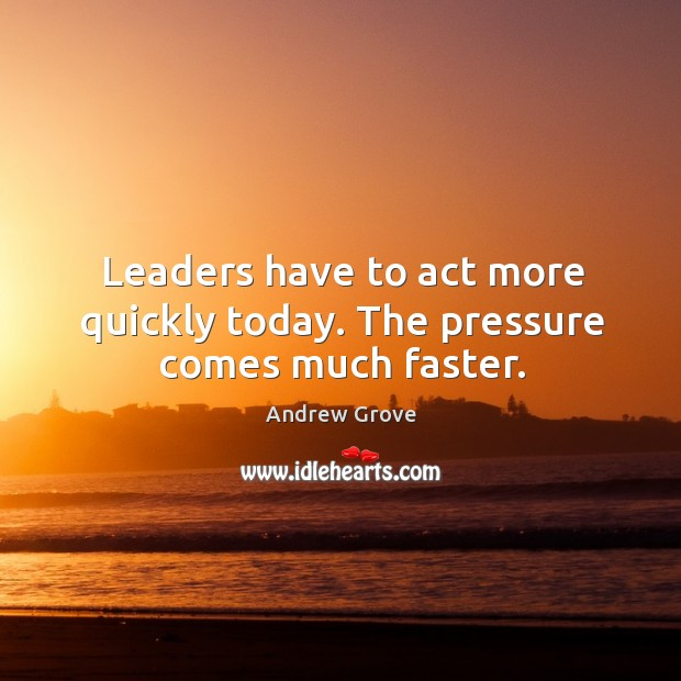 Image, Leaders have to act more quickly today. The pressure comes much faster.