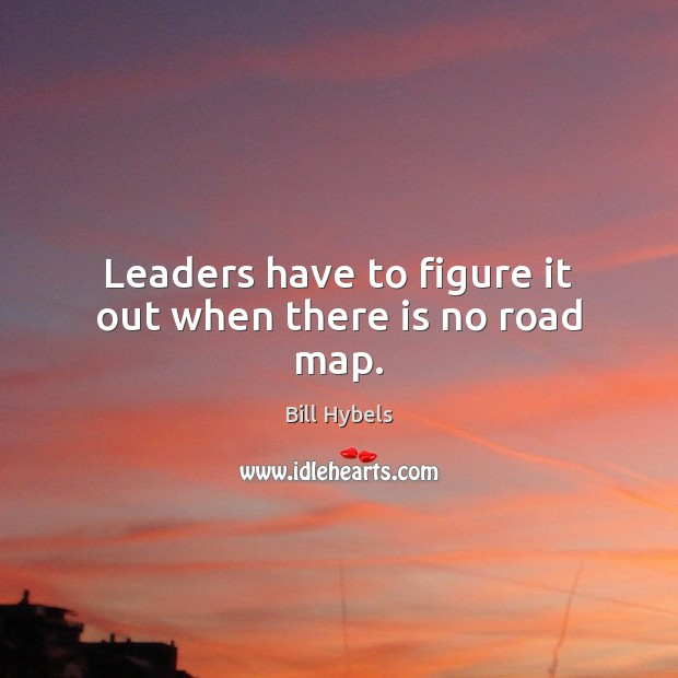 Leaders have to figure it out when there is no road map. Bill Hybels Picture Quote
