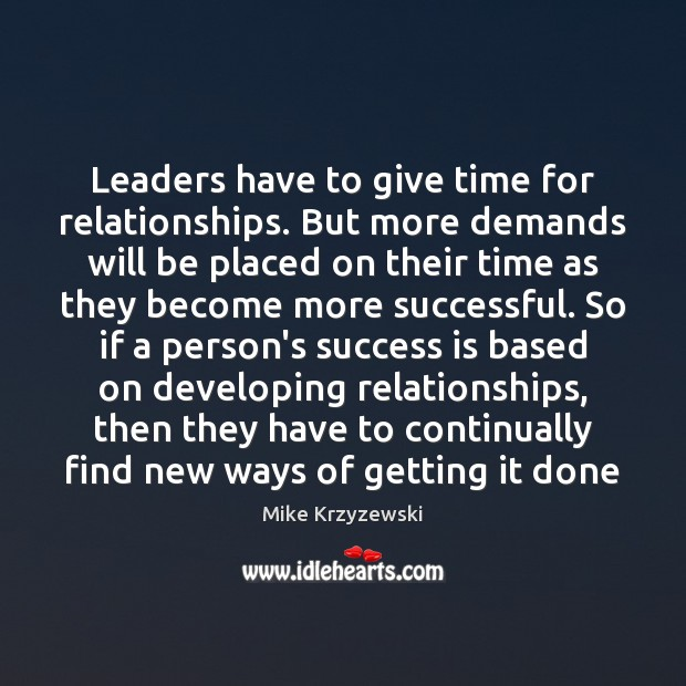 Leaders have to give time for relationships. But more demands will be Mike Krzyzewski Picture Quote